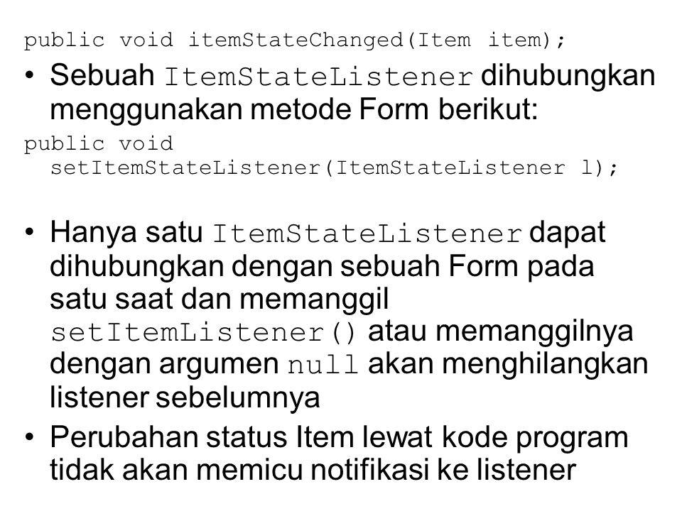 public void itemStateChanged(Item item); Sebuah ItemStateListener dihubungkan menggunakan metode Form berikut: public void setItemStateListener(ItemStateListener l); Hanya satu ItemStateListener dapat dihubungkan dengan sebuah Form pada satu saat dan memanggil setItemListener() atau memanggilnya dengan argumen null akan menghilangkan listener sebelumnya Perubahan status Item lewat kode program tidak akan memicu notifikasi ke listener
