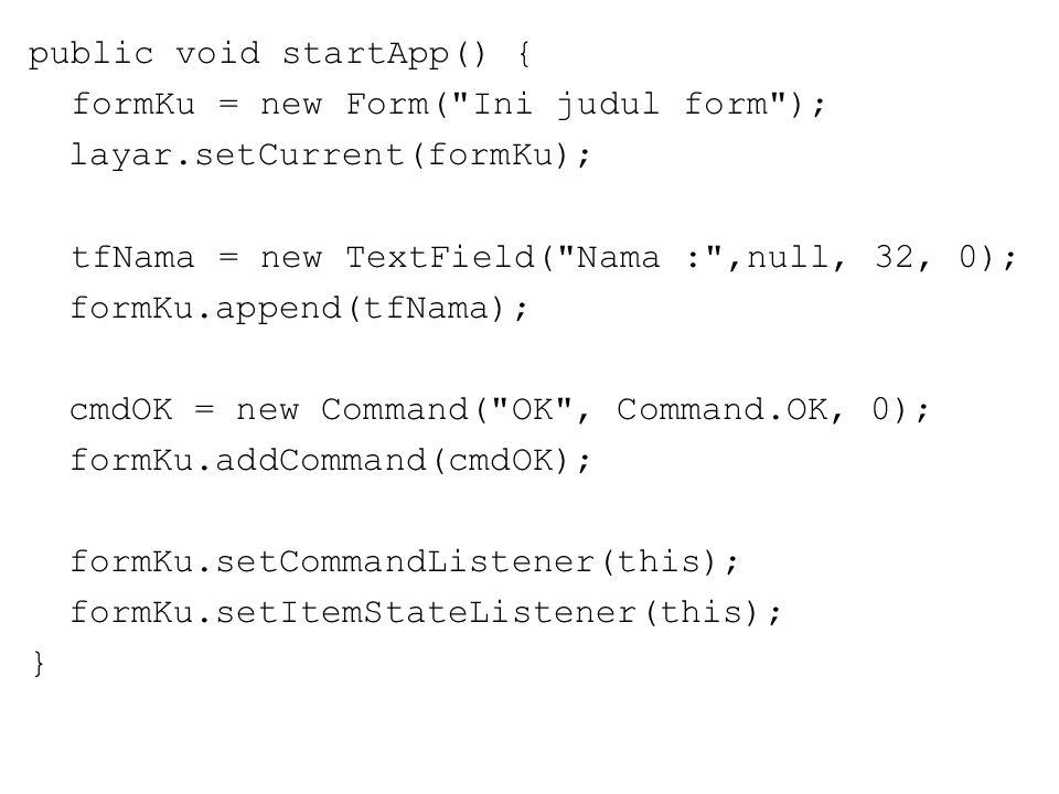 public void startApp() { formKu = new Form( Ini judul form ); layar.setCurrent(formKu); tfNama = new TextField( Nama : ,null, 32, 0); formKu.append(tfNama); cmdOK = new Command( OK , Command.OK, 0); formKu.addCommand(cmdOK); formKu.setCommandListener(this); formKu.setItemStateListener(this); }