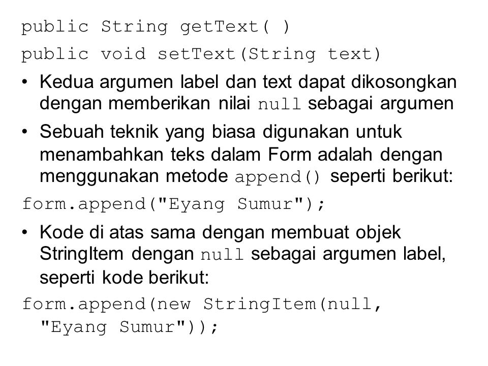 Aplikasi Demo StringItem import javax.microedition.midlet.*; import javax.microedition.lcdui.*; public class CobaTulis extends MIDlet { private Display layar; private Form frm; private StringItem str; public CobaTulis() { layar = Display.getDisplay(this); }
