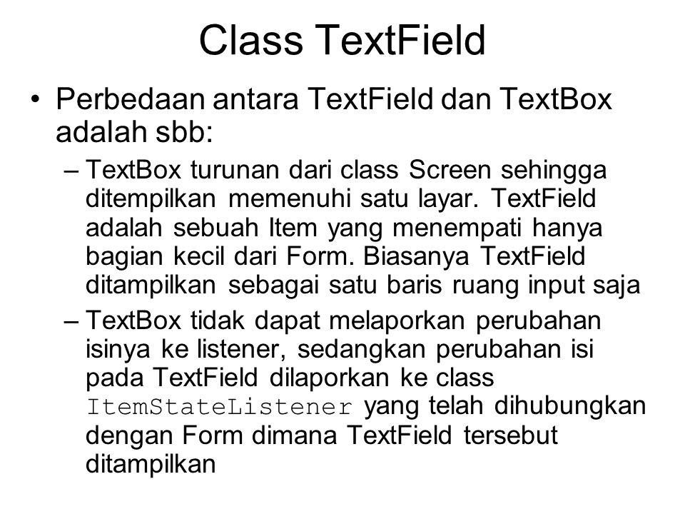 Class TextField Perbedaan antara TextField dan TextBox adalah sbb: –TextBox turunan dari class Screen sehingga ditempilkan memenuhi satu layar.