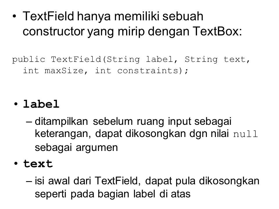 TextField hanya memiliki sebuah constructor yang mirip dengan TextBox: public TextField(String label, String text, int maxSize, int constraints); label –ditampilkan sebelum ruang input sebagai keterangan, dapat dikosongkan dgn nilai null sebagai argumen text –isi awal dari TextField, dapat pula dikosongkan seperti pada bagian label di atas