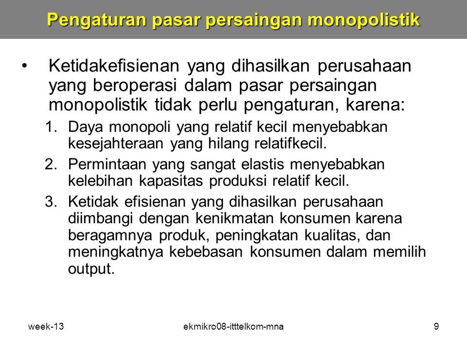week-13ekmikro08-itttelkom-mna9 Ketidakefisienan yang dihasilkan perusahaan yang beroperasi dalam pasar persaingan monopolistik tidak perlu pengaturan, karena: 1.Daya monopoli yang relatif kecil menyebabkan kesejahteraan yang hilang relatifkecil.