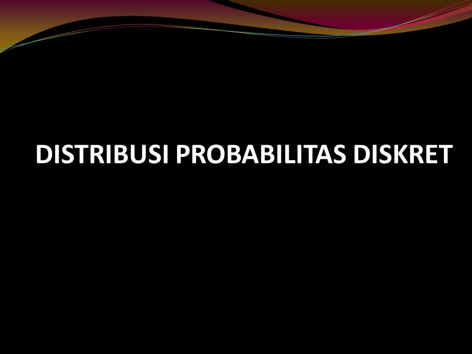 DISTRIBUSI PROBABILITAS DISKRET