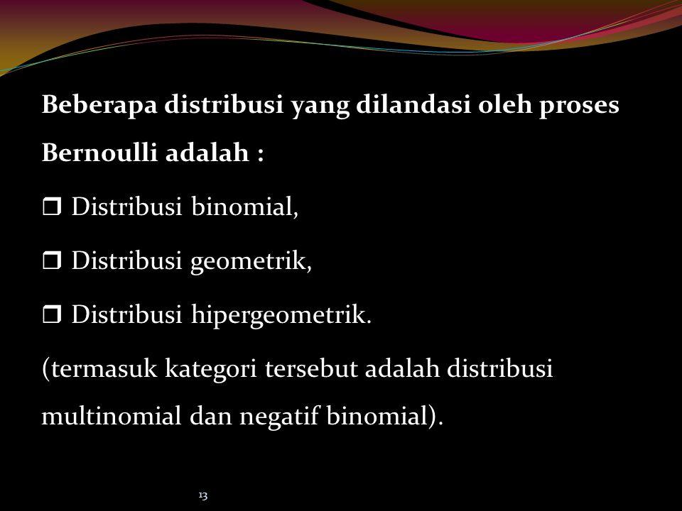 13 Beberapa distribusi yang dilandasi oleh proses Bernoulli adalah : rDrDistribusi binomial, rDrDistribusi geometrik, rDrDistribusi hipergeometrik. (t