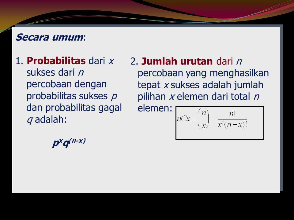 Secara umum: 1. Probabilitas dari x sukses dari n percobaan dengan probabilitas sukses p dan probabilitas gagal q adalah: p x q (n-x) 2. Jumlah urutan