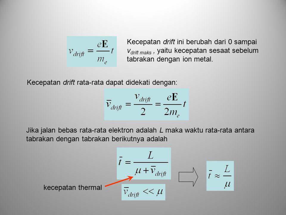 Jika jalan bebas rata-rata elektron adalah L maka waktu rata-rata antara tabrakan dengan tabrakan berikutnya adalah Kecepatan drift ini berubah dari 0 sampai v drift maks, yaitu kecepatan sesaat sebelum tabrakan dengan ion metal.