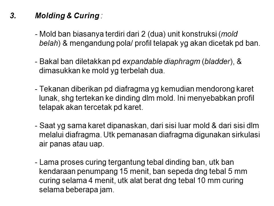 3.Molding & Curing : - Mold ban biasanya terdiri dari 2 (dua) unit konstruksi (mold belah) & mengandung pola/ profil telapak yg akan dicetak pd ban.