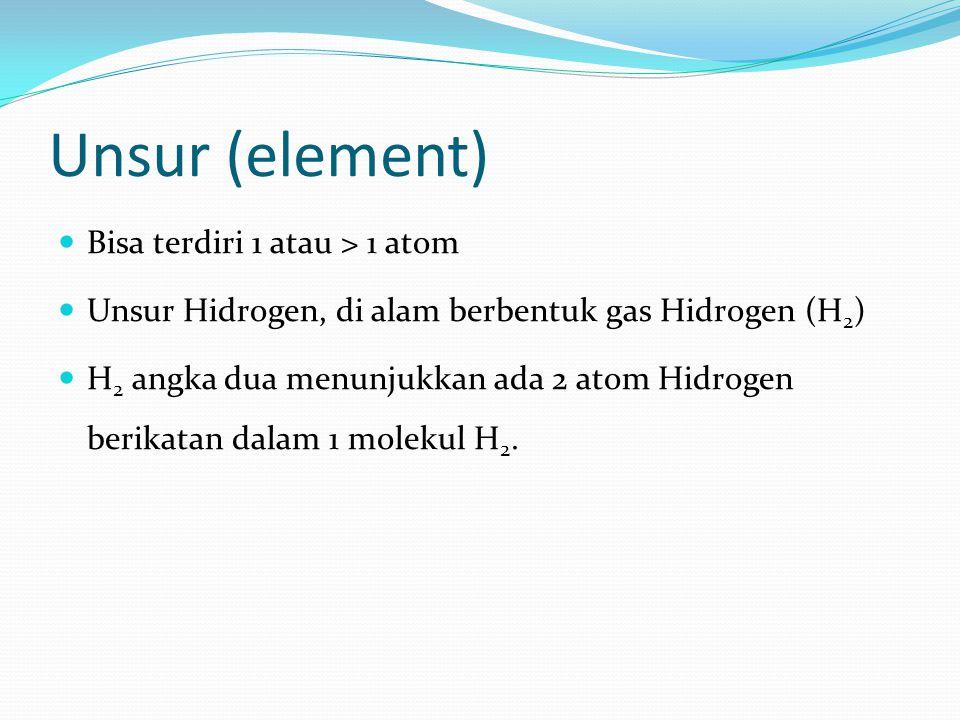 Unsur (element) Bisa terdiri 1 atau > 1 atom Unsur Hidrogen, di alam berbentuk gas Hidrogen (H 2 ) H 2 angka dua menunjukkan ada 2 atom Hidrogen berik