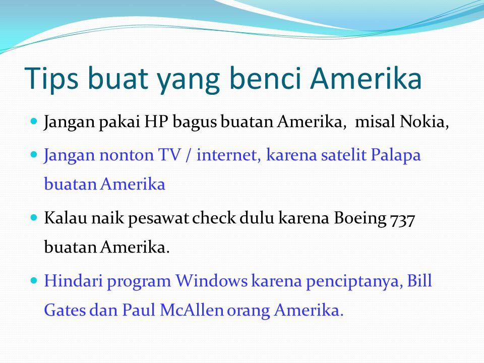Tips buat yang benci Amerika Jangan pakai HP bagus buatan Amerika, misal Nokia, Jangan nonton TV / internet, karena satelit Palapa buatan Amerika Kalau naik pesawat check dulu karena Boeing 737 buatan Amerika.