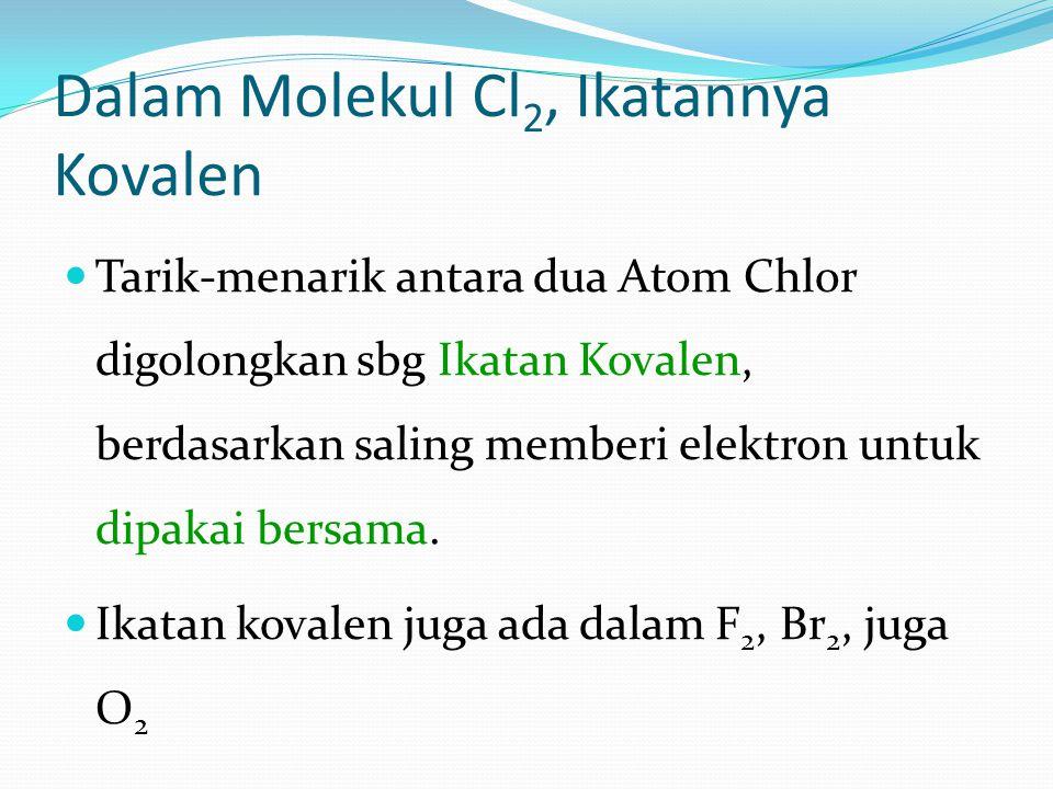 Dalam Molekul Cl 2, Ikatannya Kovalen Tarik-menarik antara dua Atom Chlor digolongkan sbg Ikatan Kovalen, berdasarkan saling memberi elektron untuk dipakai bersama.