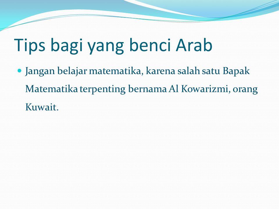 Tips bagi yang benci Arab Jangan belajar matematika, karena salah satu Bapak Matematika terpenting bernama Al Kowarizmi, orang Kuwait.