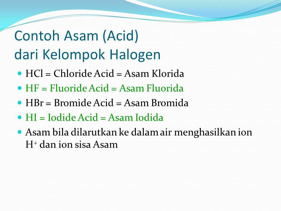 Contoh Asam (Acid) dari Kelompok Halogen HCl = Chloride Acid = Asam Klorida HF = Fluoride Acid = Asam Fluorida HBr = Bromide Acid = Asam Bromida HI = Iodide Acid = Asam Iodida Asam bila dilarutkan ke dalam air menghasilkan ion H + dan ion sisa Asam