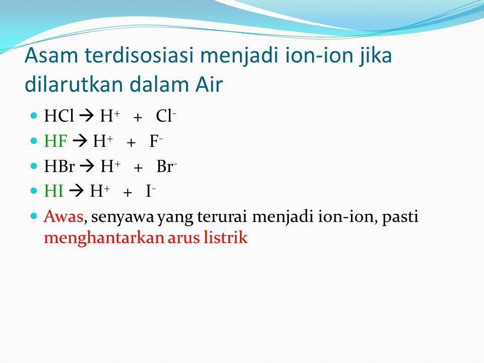 Asam terdisosiasi menjadi ion-ion jika dilarutkan dalam Air HCl  H + + Cl - HF  H + + F - HBr  H + + Br - HI  H + + I - Awas, senyawa yang terurai menjadi ion-ion, pasti menghantarkan arus listrik
