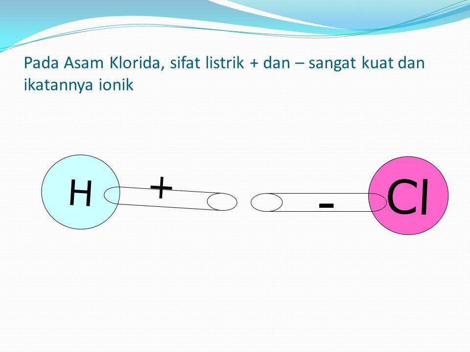H + Cl - Pada Asam Klorida, sifat listrik + dan – sangat kuat dan ikatannya ionik