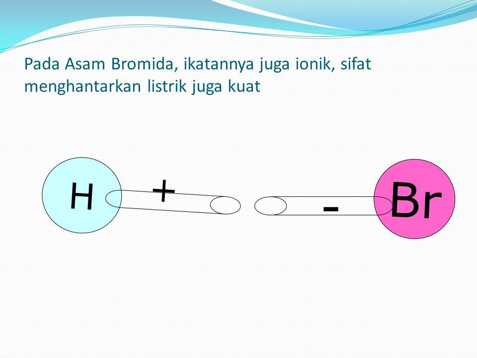 H + Br - Pada Asam Bromida, ikatannya juga ionik, sifat menghantarkan listrik juga kuat