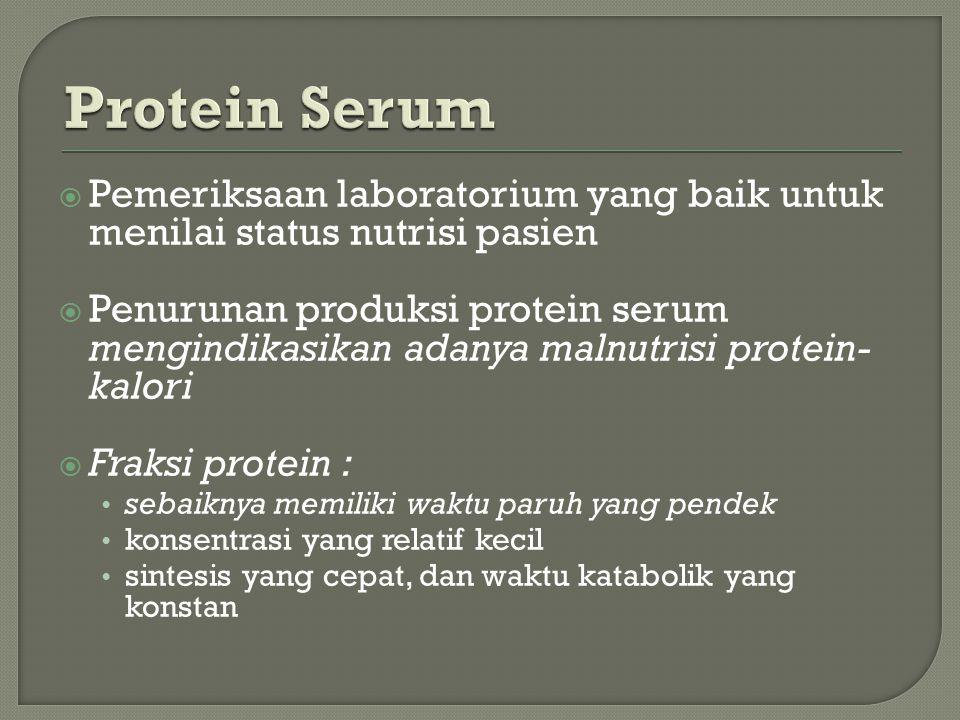  Pemeriksaan laboratorium yang baik untuk menilai status nutrisi pasien  Penurunan produksi protein serum mengindikasikan adanya malnutrisi protein- kalori  Fraksi protein : sebaiknya memiliki waktu paruh yang pendek konsentrasi yang relatif kecil sintesis yang cepat, dan waktu katabolik yang konstan