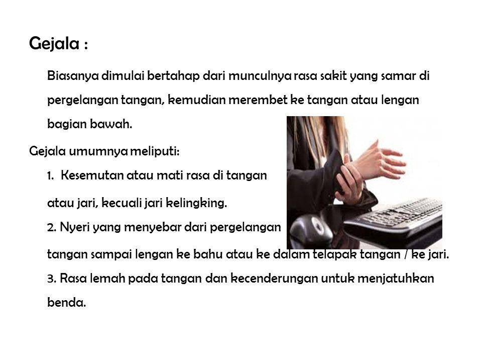 Gejala : Biasanya dimulai bertahap dari munculnya rasa sakit yang samar di pergelangan tangan, kemudian merembet ke tangan atau lengan bagian bawah. G