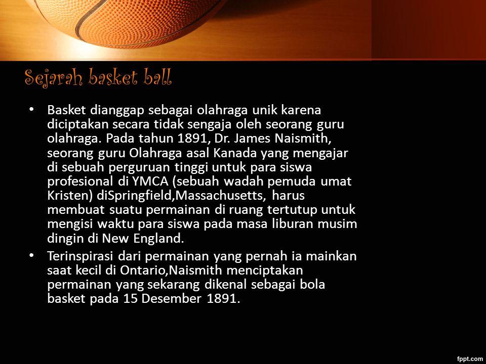 Sejarah basket ball Basket dianggap sebagai olahraga unik karena diciptakan secara tidak sengaja oleh seorang guru olahraga. Pada tahun 1891, Dr. Jame