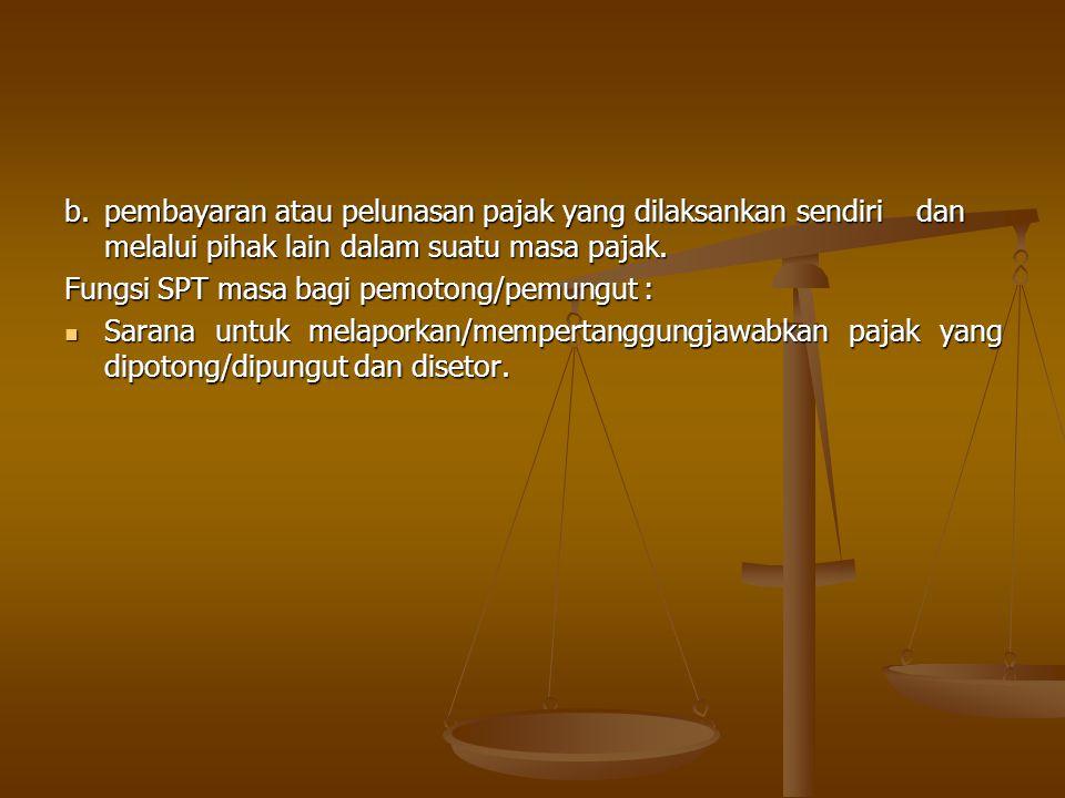 b. pembayaran atau pelunasan pajak yang dilaksankan sendiri dan melalui pihak lain dalam suatu masa pajak. Fungsi SPT masa bagi pemotong/pemungut : Sa