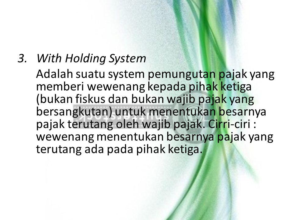3. With Holding System Adalah suatu system pemungutan pajak yang memberi wewenang kepada pihak ketiga (bukan fiskus dan bukan wajib pajak yang bersang