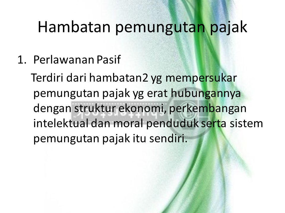 Hambatan pemungutan pajak 1.Perlawanan Pasif Terdiri dari hambatan2 yg mempersukar pemungutan pajak yg erat hubungannya dengan struktur ekonomi, perke