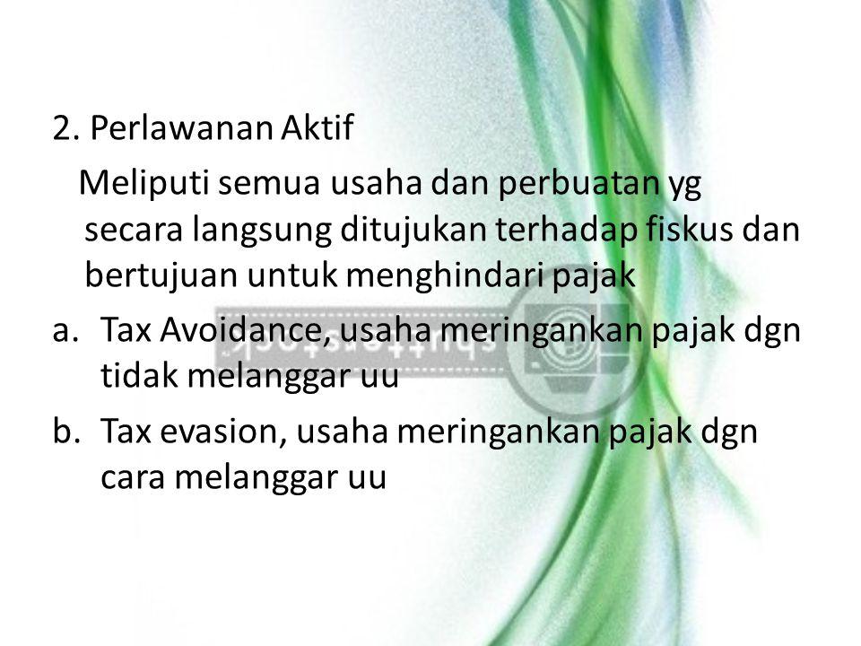 2. Perlawanan Aktif Meliputi semua usaha dan perbuatan yg secara langsung ditujukan terhadap fiskus dan bertujuan untuk menghindari pajak a.Tax Avoida