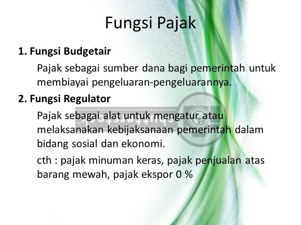 Fungsi Pajak 1. Fungsi Budgetair Pajak sebagai sumber dana bagi pemerintah untuk membiayai pengeluaran-pengeluarannya. 2. Fungsi Regulator Pajak sebag
