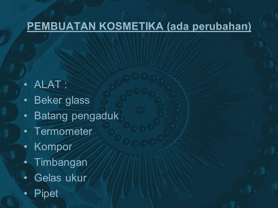 PEMBUATAN KOSMETIKA (ada perubahan) ALAT : Beker glass Batang pengaduk Termometer Kompor Timbangan Gelas ukur Pipet
