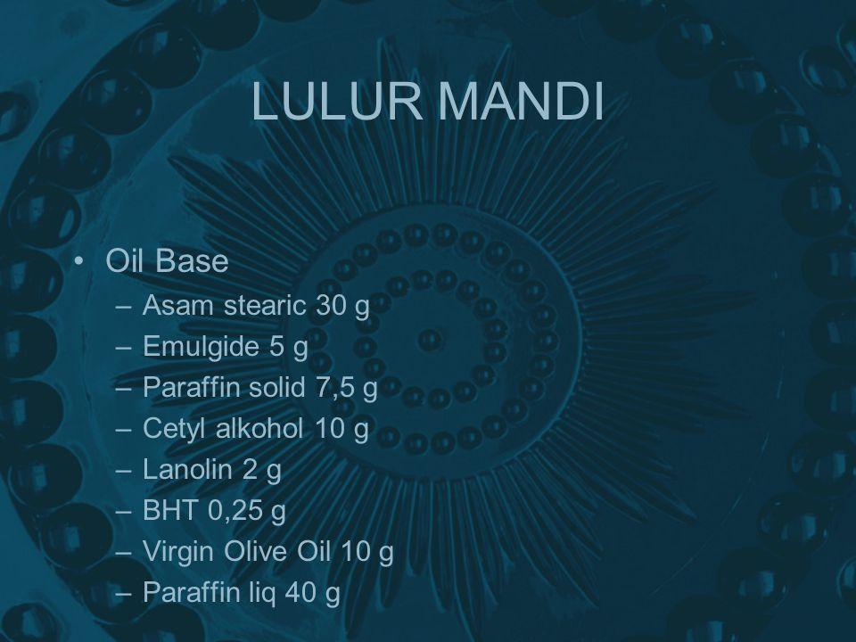 LULUR MANDI Oil Base –Asam stearic 30 g –Emulgide 5 g –Paraffin solid 7,5 g –Cetyl alkohol 10 g –Lanolin 2 g –BHT 0,25 g –Virgin Olive Oil 10 g –Paraffin liq 40 g