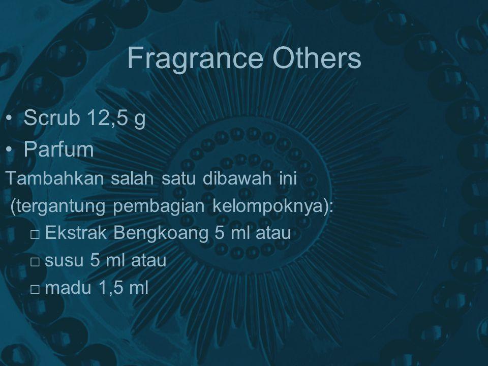 Fragrance Others Scrub 12,5 g Parfum Tambahkan salah satu dibawah ini (tergantung pembagian kelompoknya): □ Ekstrak Bengkoang 5 ml atau □ susu 5 ml atau □ madu 1,5 ml