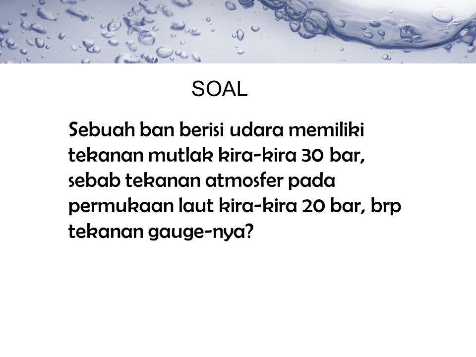 SOAL Sebuah ban berisi udara memiliki tekanan mutlak kira-kira 30 bar, sebab tekanan atmosfer pada permukaan laut kira-kira 20 bar, brp tekanan gauge-