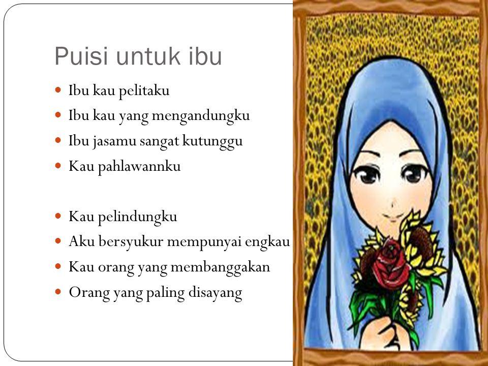 Puisi untuk ibu Ibu kau pelitaku Ibu kau yang mengandungku Ibu jasamu sangat kutunggu Kau pahlawannku Kau pelindungku Aku bersyukur mempunyai engkau K