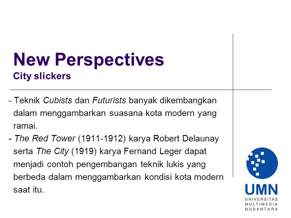 New Perspectives City slickers - Teknik Cubists dan Futurists banyak dikembangkan dalam menggambarkan suasana kota modern yang ramai.