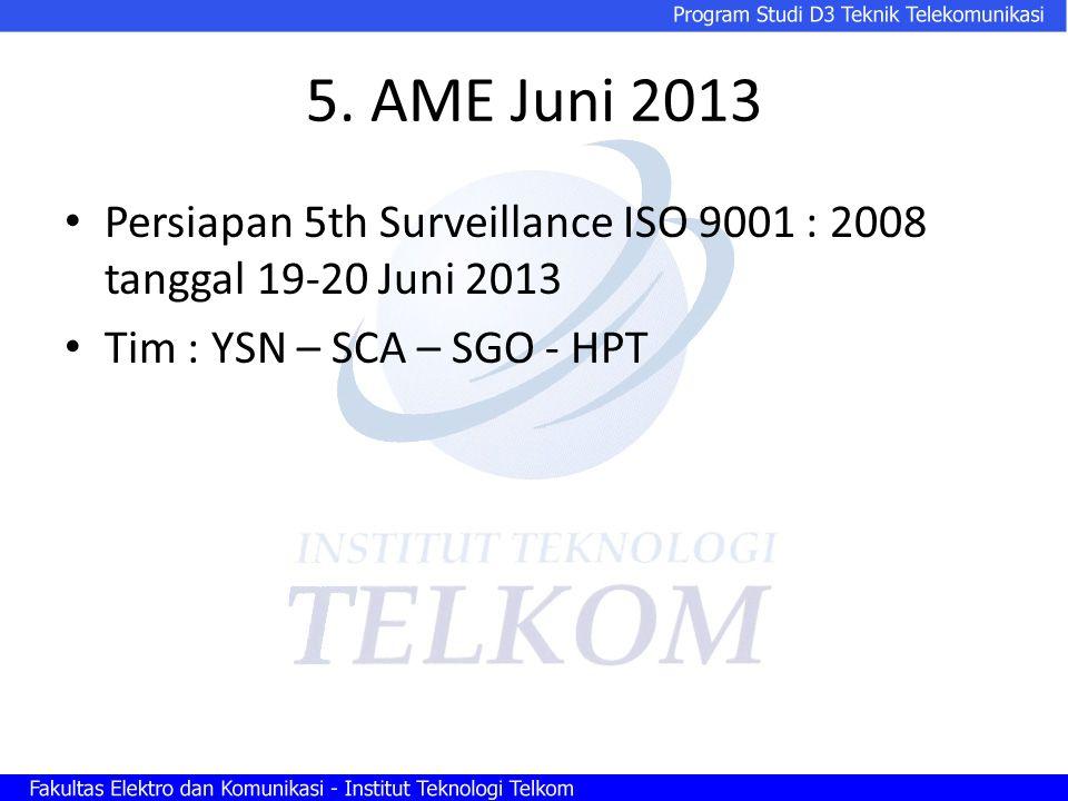 5. AME Juni 2013 Persiapan 5th Surveillance ISO 9001 : 2008 tanggal 19-20 Juni 2013 Tim : YSN – SCA – SGO - HPT