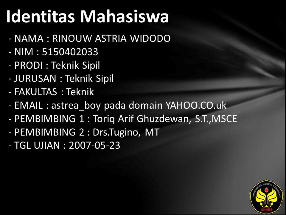 Identitas Mahasiswa - NAMA : RINOUW ASTRIA WIDODO - NIM : 5150402033 - PRODI : Teknik Sipil - JURUSAN : Teknik Sipil - FAKULTAS : Teknik - EMAIL : astrea_boy pada domain YAHOO.CO.uk - PEMBIMBING 1 : Toriq Arif Ghuzdewan, S.T.,MSCE - PEMBIMBING 2 : Drs.Tugino, MT - TGL UJIAN : 2007-05-23