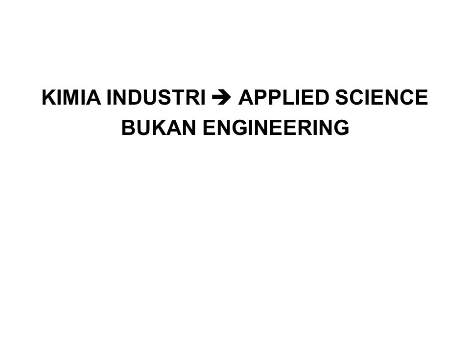 KIMIA INDUSTRI  APPLIED SCIENCE BUKAN ENGINEERING