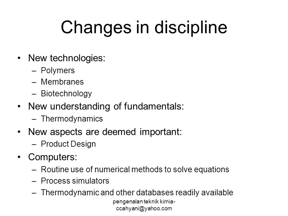 Changes in discipline New technologies: –Polymers –Membranes –Biotechnology New understanding of fundamentals: –Thermodynamics New aspects are deemed important: –Product Design Computers: –Routine use of numerical methods to solve equations –Process simulators –Thermodynamic and other databases readily available pengenalan teknik kimia- ccahyani@yahoo.com