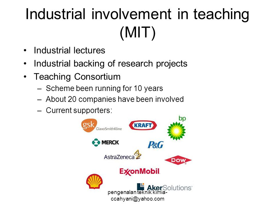 Industrial involvement in teaching (MIT) Industrial lectures Industrial backing of research projects Teaching Consortium –Scheme been running for 10 years –About 20 companies have been involved –Current supporters: pengenalan teknik kimia- ccahyani@yahoo.com