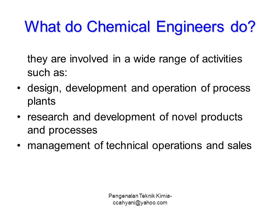 Pengenalan Teknik Kimia- ccahyani@yahoo.com What do Chemical Engineers do.