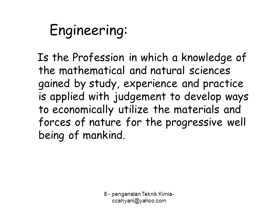 Engineering: Is the Profession in which a knowledge of the mathematical and natural sciences gained by study, experience and practice is applied with