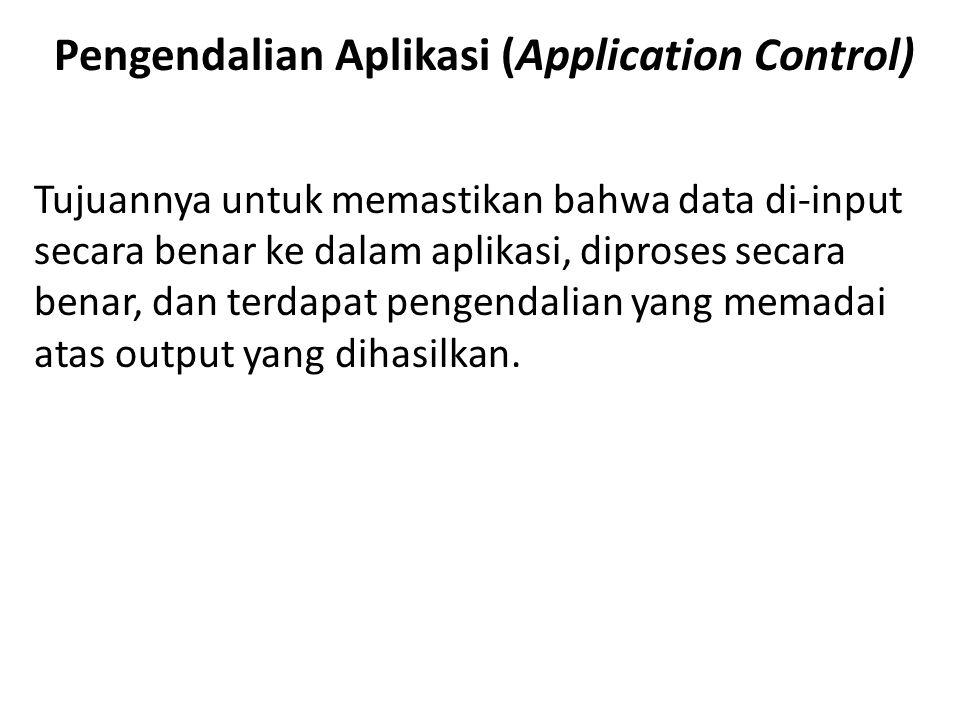 Pengendalian Aplikasi (Application Control) Tujuannya untuk memastikan bahwa data di-input secara benar ke dalam aplikasi, diproses secara benar, dan