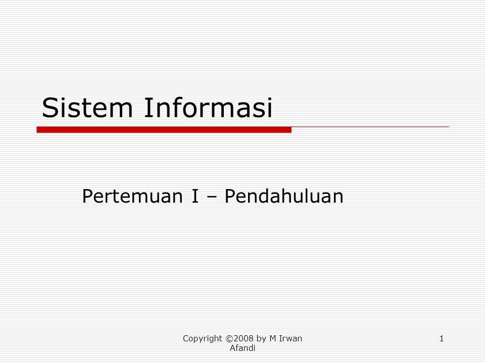 Copyright ©2008 by M Irwan Afandi 1 Sistem Informasi Pertemuan I – Pendahuluan