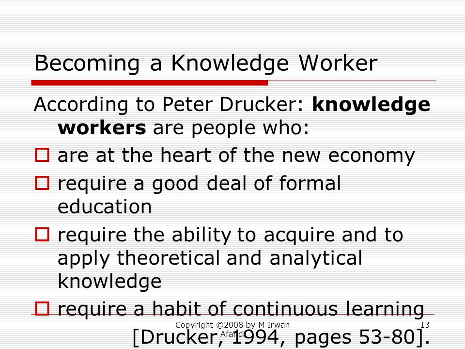 Copyright ©2008 by M Irwan Afandi 13 Becoming a Knowledge Worker According to Peter Drucker: knowledge workers are people who:  are at the heart of the new economy  require a good deal of formal education  require the ability to acquire and to apply theoretical and analytical knowledge  require a habit of continuous learning [Drucker, 1994, pages 53-80].