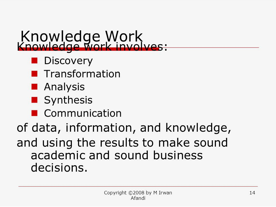 Copyright ©2008 by M Irwan Afandi 14 Knowledge Work Knowledge work involves: Discovery Transformation Analysis Synthesis Communication of data, information, and knowledge, and using the results to make sound academic and sound business decisions.