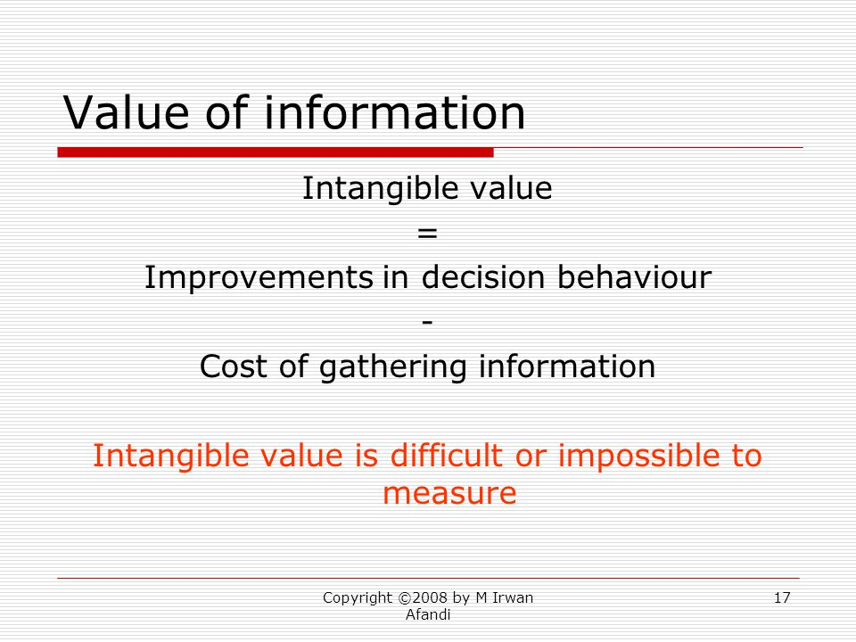 Copyright ©2008 by M Irwan Afandi 17 Value of information Intangible value = Improvements in decision behaviour - Cost of gathering information Intangible value is difficult or impossible to measure
