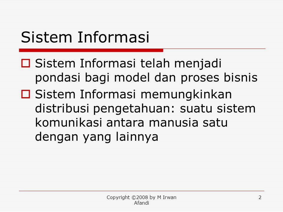 Copyright ©2008 by M Irwan Afandi 33 Other systems  Expert systems (ES) Apply knowledge to problem  Knowledge base  Rules  Draw conclusions  End user computing systems Support individual activity  Create own electronic templates  Strategic information systems Manage competitive environment