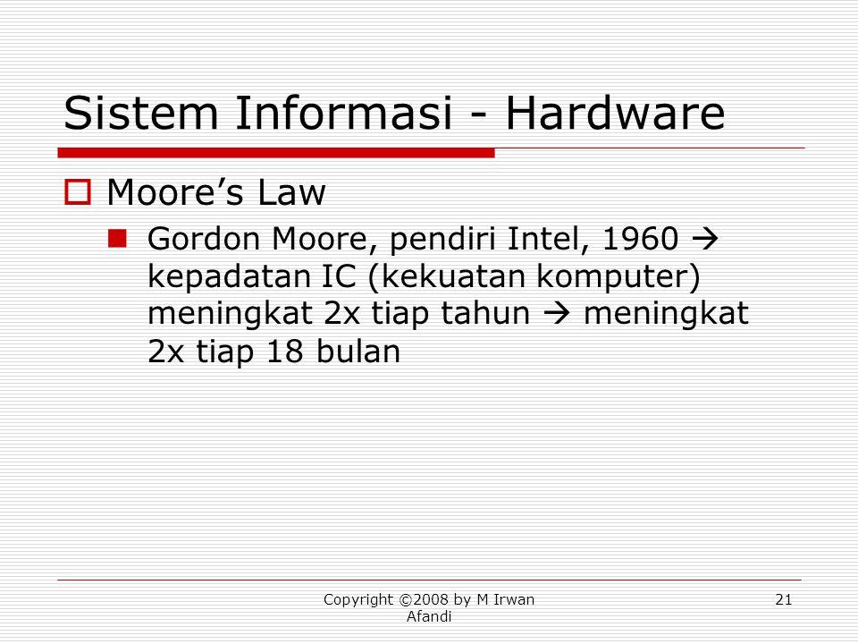 Copyright ©2008 by M Irwan Afandi 21 Sistem Informasi - Hardware  Moore's Law Gordon Moore, pendiri Intel, 1960  kepadatan IC (kekuatan komputer) meningkat 2x tiap tahun  meningkat 2x tiap 18 bulan