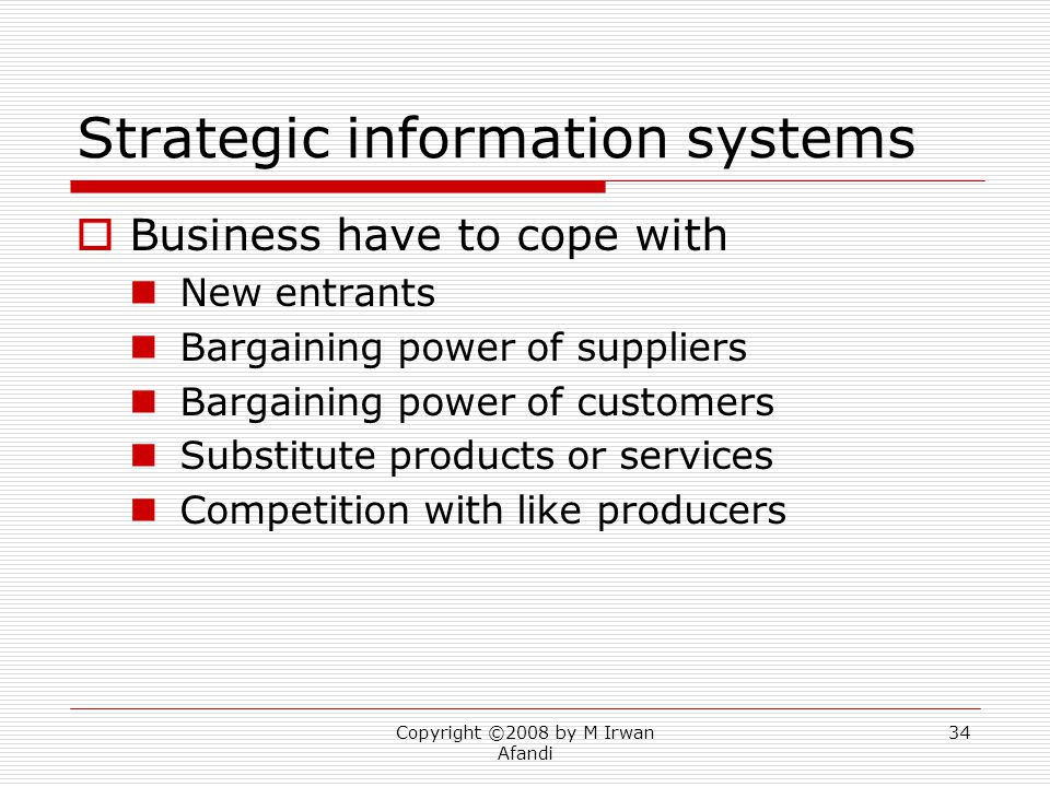 Copyright ©2008 by M Irwan Afandi 34 Strategic information systems  Business have to cope with New entrants Bargaining power of suppliers Bargaining power of customers Substitute products or services Competition with like producers