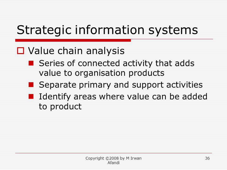 Copyright ©2008 by M Irwan Afandi 36 Strategic information systems  Value chain analysis Series of connected activity that adds value to organisation products Separate primary and support activities Identify areas where value can be added to product