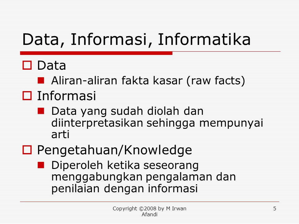 Copyright ©2008 by M Irwan Afandi 5 Data, Informasi, Informatika  Data Aliran-aliran fakta kasar (raw facts)  Informasi Data yang sudah diolah dan diinterpretasikan sehingga mempunyai arti  Pengetahuan/Knowledge Diperoleh ketika seseorang menggabungkan pengalaman dan penilaian dengan informasi